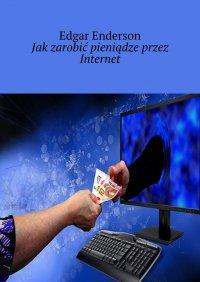 Jakzarobić pieniądze przez Internet - Edgar Enderson - ebook