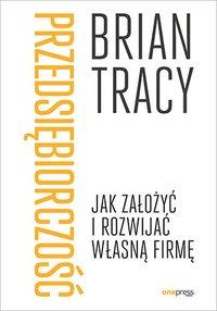 Przedsiębiorczość. Jak założyć i rozwijać własną firmę - Brian Tracy - ebook