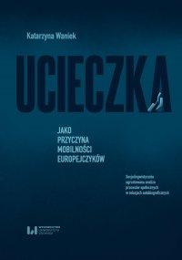 Ucieczka jako przyczyna mobilności Europejczyków. Socjolingwistycznie ugruntowana analiza procesów społecznych w relacjach autobiograficznych - Katarzyna Waniek - ebook