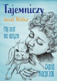 Tajemniczy świat Witka. Mój brat ma autyzm - Daria Kacprzak - ebook