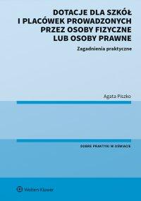 Dotacje dla szkół i placówek prowadzonych przez osoby fizyczne lub osoby prawne. Zagadnienia praktyczne - Agata Piszko - ebook