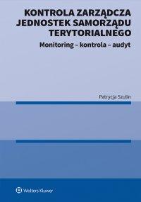 Kontrola zarządcza jednostek samorządu terytorialnego. Monitoring - kontrola - audyt - Patrycja Szulin - ebook