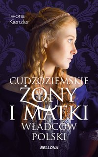 Cudzoziemskie żony i matki władców Polski - Iwona Kienzler - ebook