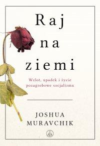Raj na ziemi. Wzlot, upadek i życie pozagrobowe socjalizmu - Joshua Muravchik - ebook