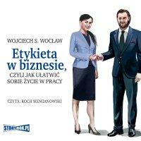 Etykieta w biznesie, czyli jak ułatwić sobie życie w pracy - Wojciech S. Wocław - audiobook