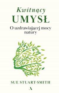 Kwitnący umysł. O uzdrawiającej mocy natury - Sue Stuart-Smith - ebook