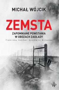 Zemsta. Zapomniane powstania w obozach Zagłady: Treblinka, Sobibór, Auschwitz-Birkenau - Michał Wójcik - ebook