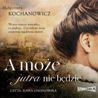 A może jutra nie będzie - Małgorzata Kochanowicz - audiobook