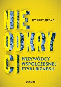 Nieodkryci przywódcy współczesnej etyki biznesu - Robert Sroka - ebook