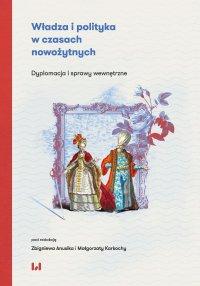 Władza i polityka w czasach nowożytnych. Dyplomacja i sprawy wewnętrzne - Zbigniew Anusik - ebook