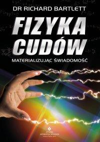 Fizyka cudów. Materializując świadomość - Richard Bartlett - ebook