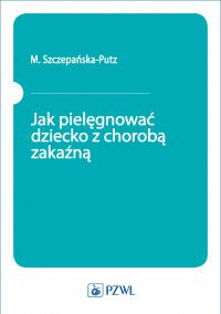 Jak pielęgnować dziecko z chorobą zakaźną - M. Szczepańska-Putz - ebook