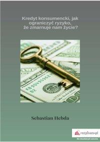 Kredyt konsumencki, jak ograniczyć ryzyko, że zmarnuje nam życie? - Sebastian Hebda - ebook