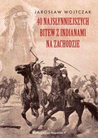 40 najsłynniejszych bitew z Indianami na Zachodzie - Jarosław Wojtczak - ebook