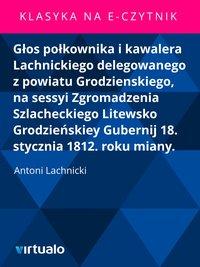 Głos połkownika i kawalera Lachnickiego delegowanego z powiatu Grodzienskiego, na sessyi Zgromadzenia Szlacheckiego Litewsko Grodzieńskiey Gubernij 18. stycznia 1812. roku miany.