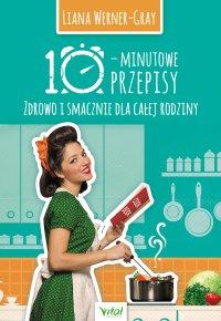 10-minutowe przepisy. Zdrowo i smacznie dla całej rodziny - Liana Werner-Gray - ebook