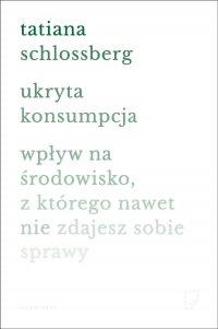 Ukryta konsumpcja. Wpływ na środowisko, z którego nawet nie zdajesz sobie sprawy - Tatiana Schlossberg - ebook