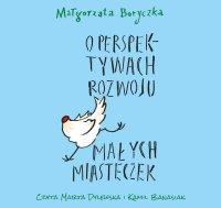 O perspektywach rozwoju małych miasteczek - Małgorzata Boryczka - audiobook