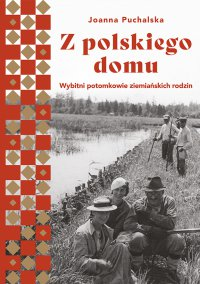Z polskiego domu.  Wybitni potomkowie ziemiańskich rodzin - Joanna Puchalska - ebook