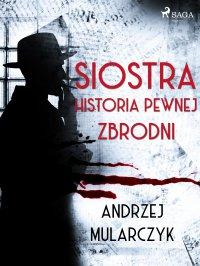 Siostra. Historia pewnej zbrodni - Andrzej Mularczyk - ebook