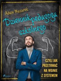Dziennik pedagoga szkolnego. Czyli jak przetrwać na wojnie z systemem - Adam Mazurek - ebook