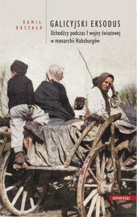 Galicyjski Eksodus. Uchodźcy z Galicji podczas I wojny światowej w monarchii Habsburgów - Kamil Ruszała - ebook