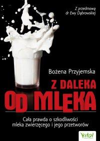 Z daleka od mleka. Cała prawda o szkodliwości mleka zwierzęcego i jego przetworów - Bożena Przyjemska - ebook