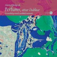 Perfumy, attar i bahkur. Przewodnik po świecie arabskich wonności - Jolanta Mikołajczyk - ebook