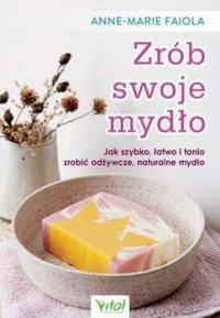 Zrób swoje mydło. Jak szybko, łatwo i tanio zrobić odżywcze, naturalne mydło - Anne-Marie Faiola - ebook