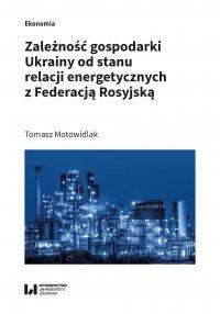 Zależność gospodarki Ukrainy od stanu relacji energetycznych z Federacją Rosyjską - Tomasz Motowidlak - ebook