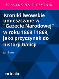 """Kroniki lwowskie umieszczane w """"Gazecie Narodowej"""" w roku 1868 i 1869, jako przyczynek do historji Galicji"""