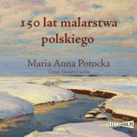 150 lat malarstwa polskiego - Maria Anna Potocka - audiobook