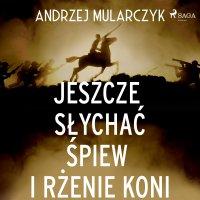 Jeszcze słychać śpiew i rżenie koni - Andrzej Mularczyk - audiobook