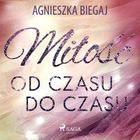 Miłość od czasu do czasu - Agnieszka Biegaj - audiobook