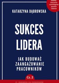 Sukces Lidera. Jakbudować zaangażowanie pracowników. Część 2 - Katarzyna Dąbrowska - ebook