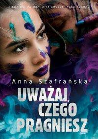 Uważaj, czego pragniesz - Anna Szafrańska - ebook
