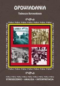 Opowiadania Tadeusza Borowskiego. Streszczenie, analiza, interpretacja - Magdalena Selbirak - ebook