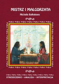 Mistrz i Małgorzata Michaiła Bułhakowa. Streszczenie, analiza, interpretacja - Ilona Kulik - ebook