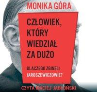 Człowiek, który wiedział za dużo. Dlaczego zginęli Jaroszewiczowie? - Monika Góra - audiobook