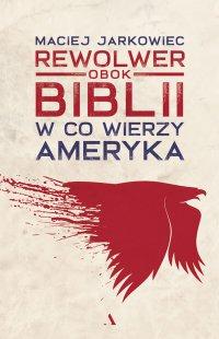 Rewolwer obok Biblii. W co wierzy Ameryka - Maciej Jarkowiec - ebook