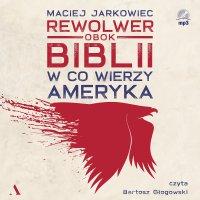 Rewolwer obok Biblii. W co wierzy Ameryka - Maciej Jarkowiec - audiobook