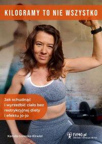 Kilogramy to nie wszystko, czyli jak schudnąć i wyrzeźbić ciało bez restrykcyjnej diety i efektu jo-jo - Kamila Górecka-Kirwiel - ebook
