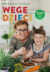Wege dzieci. 104 proste wege przepisy dla rodzica i małego kucharza - Katarzyna Gubała - ebook