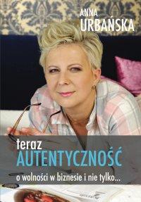 Teraz Autentyczność. O wolności w biznesie i nie tylko - Anna Urbańska - ebook