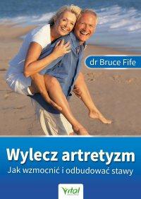 Wylecz artretyzm. Jak wzmocnić i odbudować stawy - dr Bruce Fife - ebook