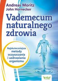 Vademecum naturalnego zdrowia. Najskuteczniejsze metody oczyszczania i uzdrawiania organizmu - Andreas Moritz - ebook