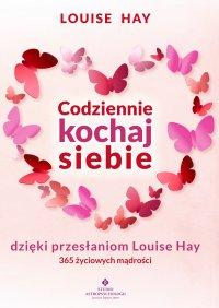 Codziennie kochaj siebie dzięki przesłaniom Louise Hay. 365 życiowych mądrości - Louise Hay - ebook