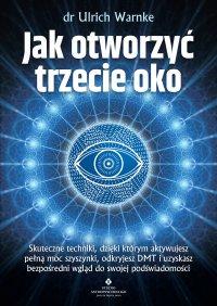 Jak otworzyć trzecie oko. Skuteczne techniki, dzięki którym aktywujesz pełną moc szyszynki, odkryjesz DMT i uzyskasz bezpośredni wgląd do swojej podświadomości - dr Ulrich Warnke - ebook