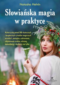 Słowiańska magia w praktyce. Wykorzystaj ponad 300 skutecznych i bezpiecznych rytuałów magicznych na miłość, pieniądze, uzdrawianie, zdejmowanie uroków, ochronę, komunikację z duchami i nie tylko - Natasha Helvin - ebook