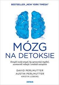 Mózg na detoksie. Oczyść swój umysł, by sprawniej myśleć, wzmocnić relacje i znaleźć szczęście - David Perlmutter MD - ebook